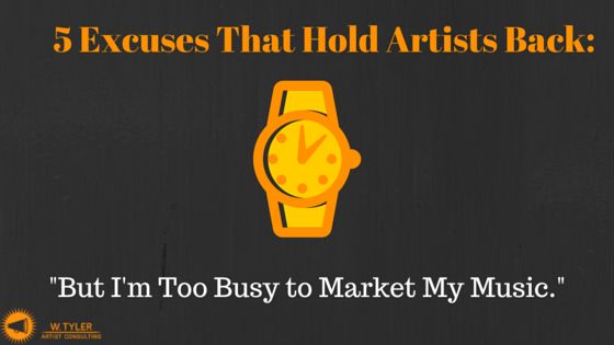 5 Excuses That Hold Artists Back: I'm Too Busy to Market My Music