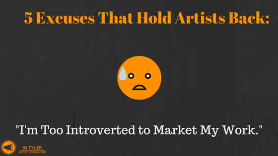 5 Excuses That Hold Artists Back: I'm Too Introverted/Shy to Market My Work.